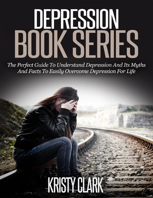 Depression Book Series – The Perfect Guide to Understand Depression and Its Myths and Facts to Easily Overcome Depression for Life, Kristy Clark