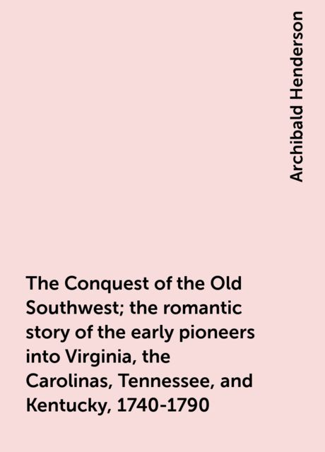 The Conquest of the Old Southwest; the romantic story of the early pioneers into Virginia, the Carolinas, Tennessee, and Kentucky, 1740-1790, Archibald Henderson