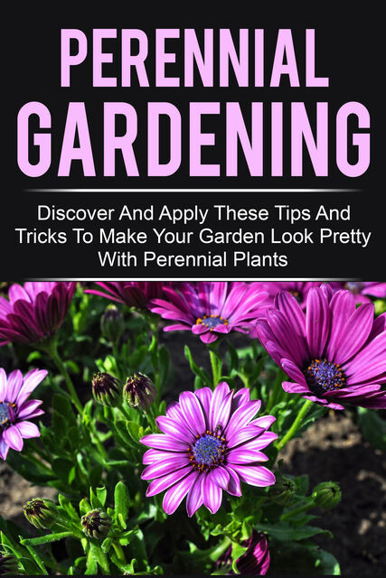 Perennial Gardening – Discover And Apply These Tips And Tricks To Make Your Garden Look Pretty With Perennial Plants, Old Natural Ways