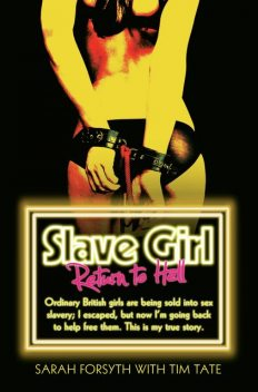 Slave Girl – Return to Hell: Ordinary British girls are being sold into sex slavery; I escaped, but now I'm going to help free them. This is my true story, Tim Tate, Sarah Forsyth
