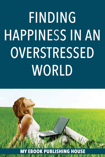 Finding Happiness in an Overstressed World, My Ebook Publishing House
