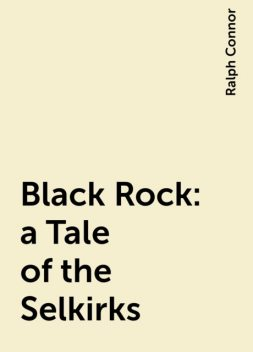 Black Rock: a Tale of the Selkirks, Ralph Connor