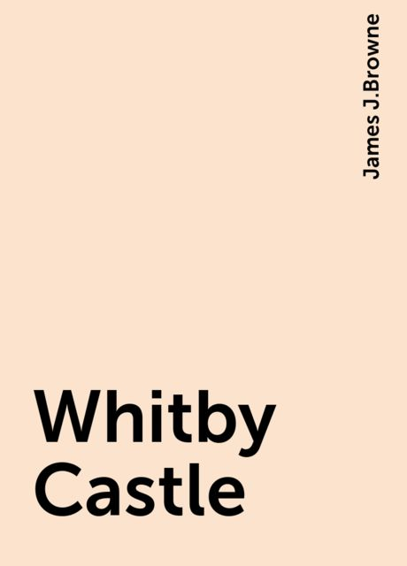 Whitby Castle, James J.Browne