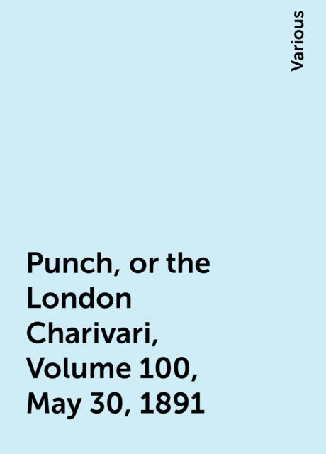 Punch, or the London Charivari, Volume 100, May 30, 1891, Various