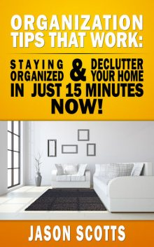 Organization Tips That Work: Staying Organized and Declutter Your Home In Just 15 Minutes Now, Jason Scotts