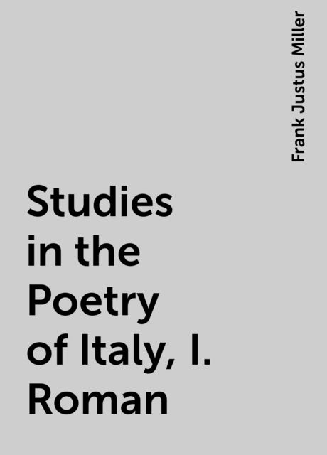 Studies in the Poetry of Italy, I. Roman, Frank Justus Miller