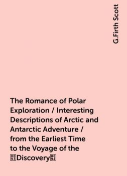 """The Romance of Polar Exploration / Interesting Descriptions of Arctic and Antarctic Adventure / from the Earliest Time to the Voyage of the """"Discovery"""", G.Firth Scott"""