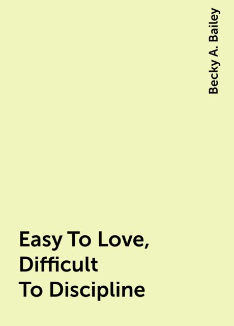 Easy To Love, Difficult To Discipline, Becky A. Bailey