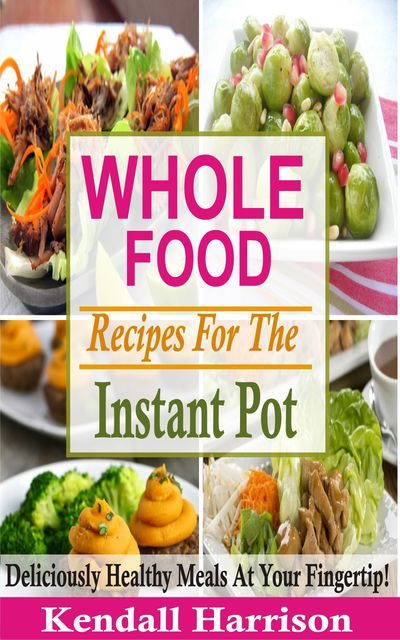 Whole Food Recipes For The Instant Pot, Kendall Harrison