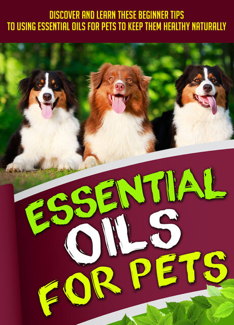 Essential Oils For Pets: Discover And Learn These Beginner Tips To Using Essential Oils For Pets To Keep Them Healthy Naturally, Old Natural Ways