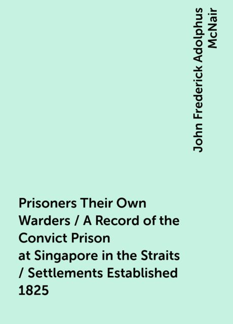 Prisoners Their Own Warders / A Record of the Convict Prison at Singapore in the Straits / Settlements Established 1825, John Frederick Adolphus McNair
