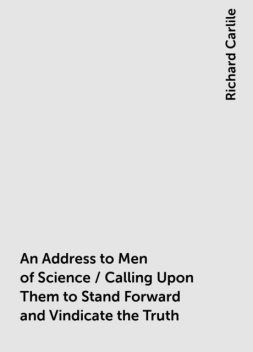An Address to Men of Science / Calling Upon Them to Stand Forward and Vindicate the Truth, Richard Carlile