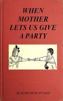 When Mother Lets Us Give a Party: A book that telnd amuse their little friends, Elsie Duncan Yale