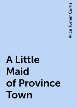 A Little Maid of Province Town, Alice Turner Curtis