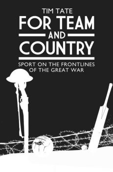 For Team and Country – Sport on the Frontlines of the Great War, Tim Tate