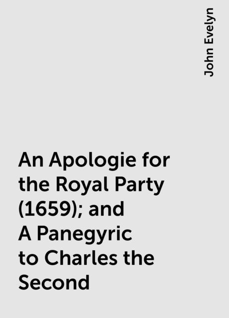 An Apologie for the Royal Party (1659); and A Panegyric to Charles the Second, John Evelyn