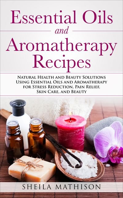 Essential Oils and Aromatherapy Recipes, Sheila Mathison