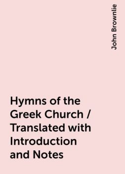 Hymns of the Greek Church / Translated with Introduction and Notes, John Brownlie