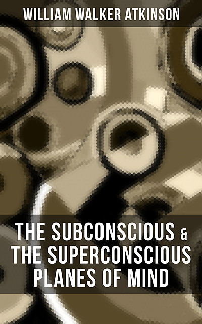 THE SUBCONSCIOUS & THE SUPERCONSCIOUS PLANES OF MIND, William Walker Atkinson