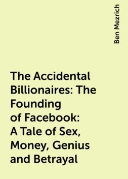 The Accidental Billionaires: The Founding of Facebook: A Tale of Sex, Money, Genius and Betrayal, Ben Mezrich