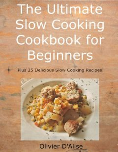 The Ultimate Slow Cooking Cookbook for Beginners Plus 25 Delicious Slow Cooking Recipes!, Olivier D'Alise