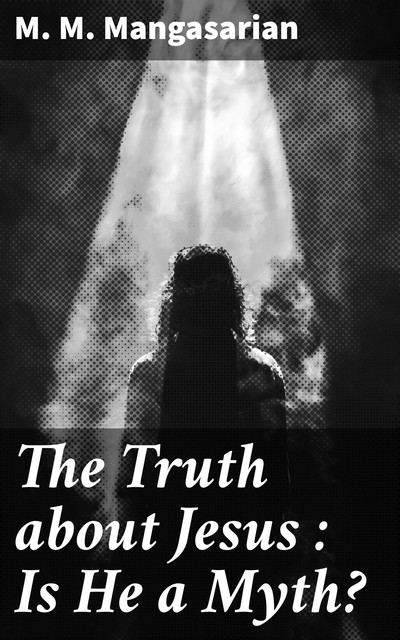 The Truth about Jesus : Is He a Myth, M.M.Mangasarian