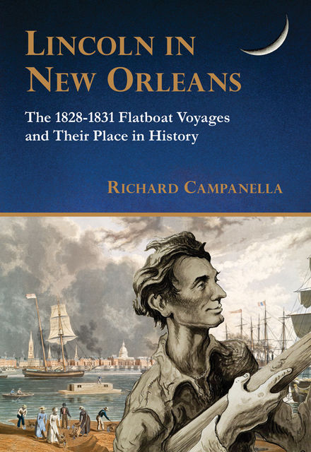 Lincoln in New Orleans: The 1828–1831 Flatboat Voyages and Their Place in History, Richard Campanella