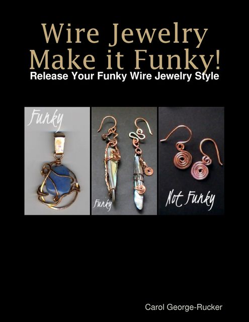 Wire Jewelry Make It Funky! – Release Your Funky Wire Jewelry Style, Carol George-Rucker