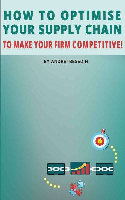 How to Optimise Your Supply Chain to Make Your Firm Competitive, Andrei Besedin