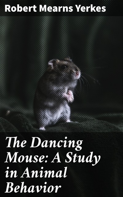 The Dancing Mouse: A Study in Animal Behavior, Robert Mearns Yerkes