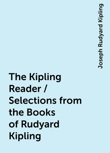 The Kipling Reader / Selections from the Books of Rudyard Kipling, Joseph Rudyard Kipling