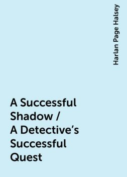 A Successful Shadow / A Detective's Successful Quest, Harlan Page Halsey