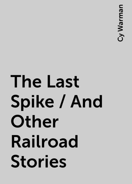 The Last Spike / And Other Railroad Stories, Cy Warman