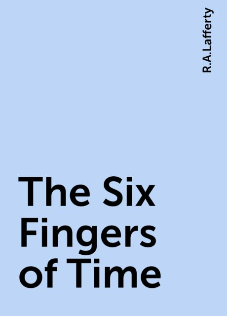 The Six Fingers of Time, R.A.Lafferty