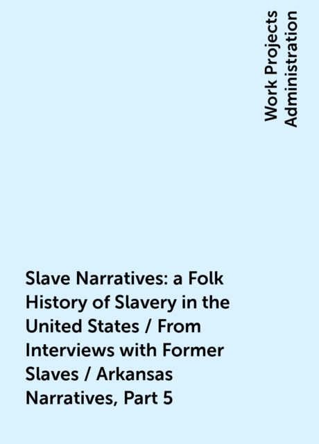 Slave Narratives: a Folk History of Slavery in the United States / From Interviews with Former Slaves / Arkansas Narratives, Part 5,