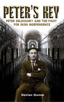 Peter's Key: Peter DeLoughry and the Fight for Irish Independence, Declan Dunne
