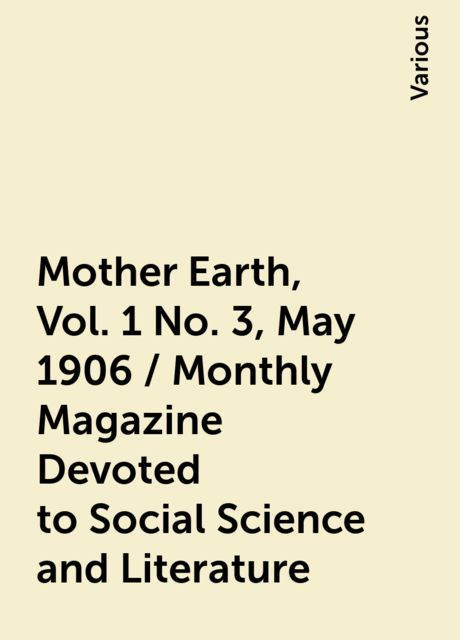 Mother Earth, Vol. 1 No. 3, May 1906 / Monthly Magazine Devoted to Social Science and Literature, Various