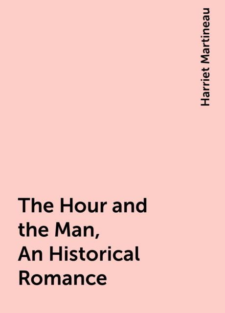 The Hour and the Man, An Historical Romance, Harriet Martineau