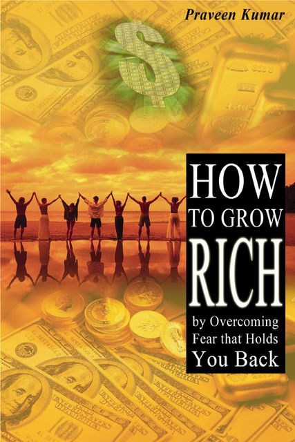 How to Grow Rich by Overcoming Fear that Holds You Back, Praveen Kumar