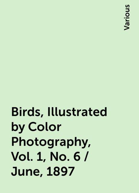Birds, Illustrated by Color Photography, Vol. 1, No. 6 / June, 1897, Various