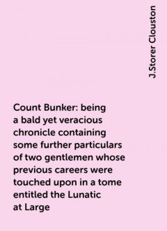 Count Bunker: being a bald yet veracious chronicle containing some further particulars of two gentlemen whose previous careers were touched upon in a tome entitled the Lunatic at Large, J.Storer Clouston