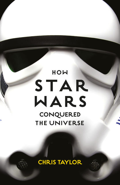 How Star Wars Conquered the Universe, Chris Taylor