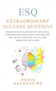 ESQ – Extraordinary Success Quotient: Principles for an Amazing Psychological Power beyond Intelligence, Emotions and The Law of Attraction, that allows Predicting the Future, Robin Sacredfire