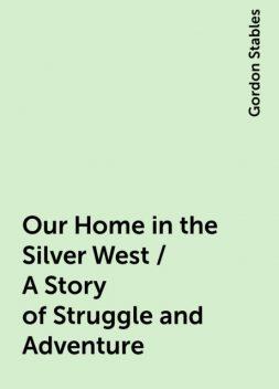 Our Home in the Silver West / A Story of Struggle and Adventure, Gordon Stables