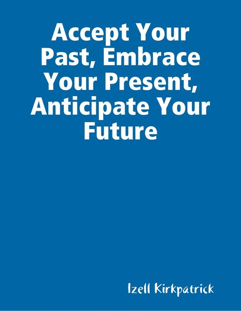 Accept Your Past, Embrace Your Present, Anticipate Your Future, Izell Kirkpatrick