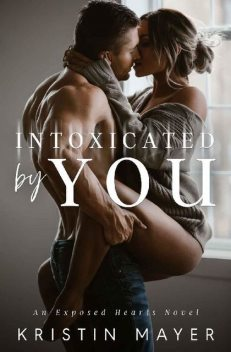 Intoxicated By You: An Exposed Hearts Novel, Kristin Mayer