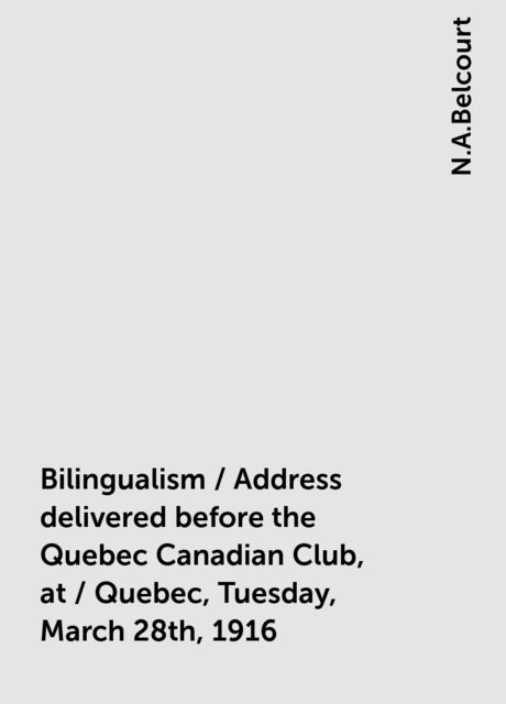 Bilingualism / Address delivered before the Quebec Canadian Club, at / Quebec, Tuesday, March 28th, 1916, N.A.Belcourt