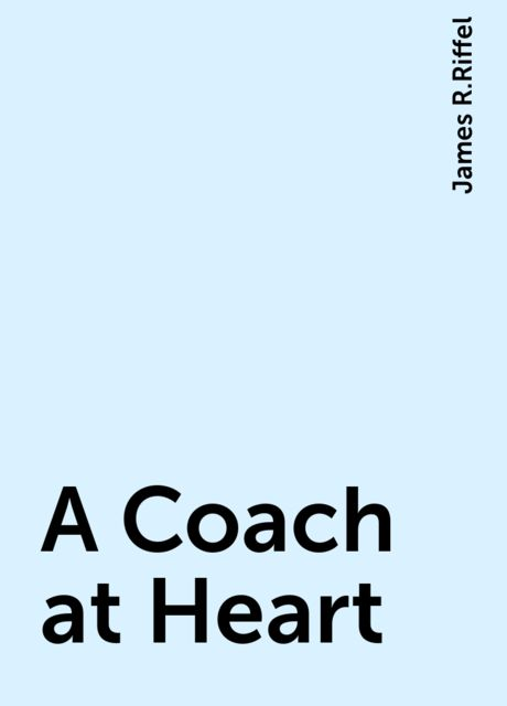 A Coach at Heart, James R.Riffel