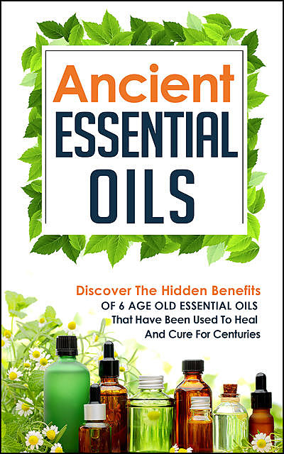 Ancient Essential Oils: Discover The Hidden Benefits Of 6 Age Old Essential Oils That Have Been Used To Heal And Cure For Centuries, Old Natural Ways