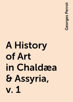 A History of Art in Chaldæa & Assyria, v. 1, Georges Perrot